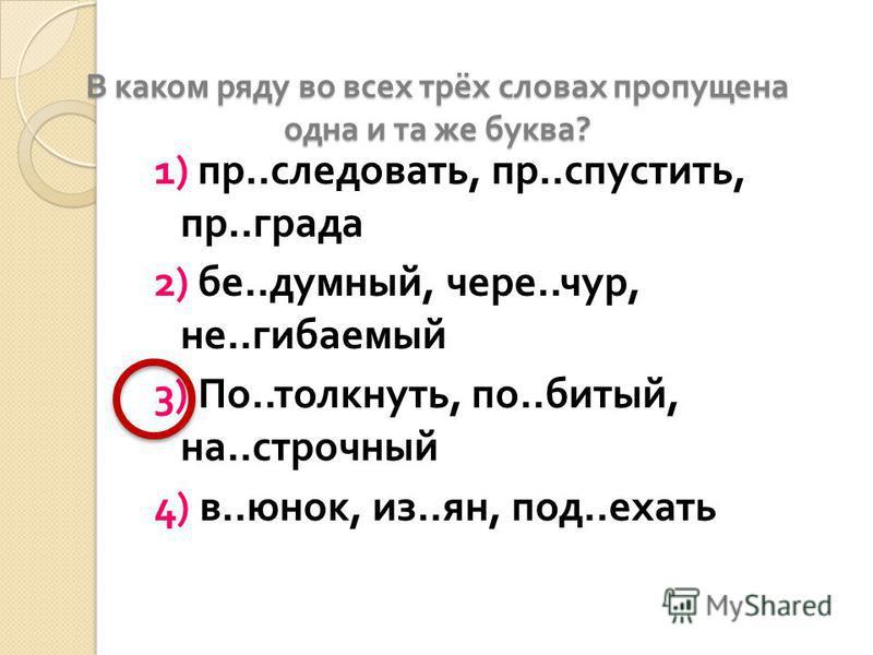 В каком ряду во всех трёх словах проппущена одна и та же буква ? 1) пр.. следоврать, пр.. спустить, пр.. града 2) бе.. думный, через.. чур, не.. сгибаемой 3) По.. толкнуть, по.. битый, на.. строчный 4) в.. юнак, из.. ян, под.. ехать