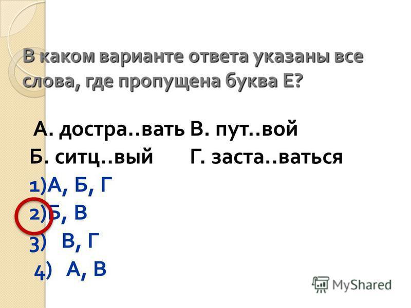 В каком варианте ответа указаны все слова, где проппущена буква Е ? А. до ста.. вратьВ. пут.. вой Б. сити.. выйГ. застал.. враться 1) А, Б, Г 2) Б, В 3) В, Г 4) А, В