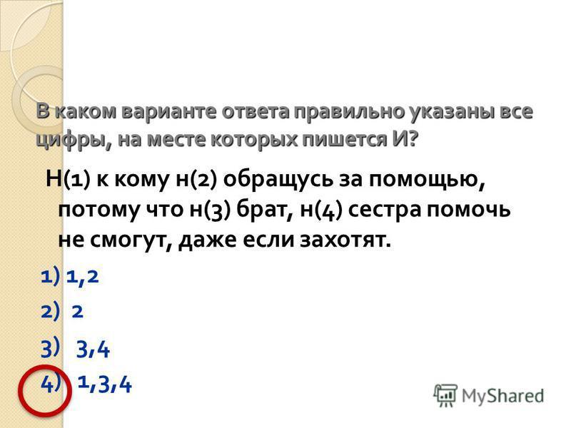 В каком варианте ответа правильно указаны все цифры, на месте которых пишется И ? Н (1) к кому н (2) обращусь за помощью, потому что н (3) брат, н (4) сестра помочь не смогут, даже если захотят. 1) 1,2 2) 2 3) 3,4 4) 1,3,4