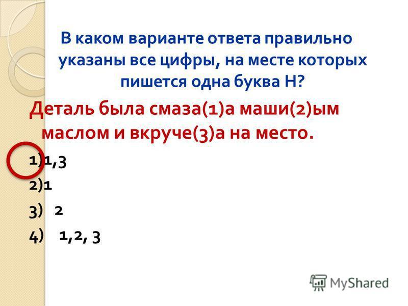 В каком варианте ответа правильно указаны все цифры, на месте которых пишется одна буква Н ? Деталь была смаза (1) а маши (2) ым маслом и вкруче (3) а на место. 1)1,3 2)1 3) 2 4) 1,2, 3