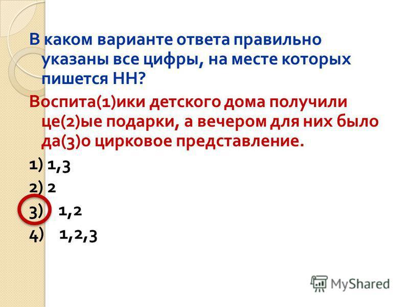 В каком варианте ответа правильно указаны все цифры, на месте которых пишется НН ? Воспита (1) ики детского дома получили це (2) ые подарки, а вечером для них было да (3) о цирковое представление. 1) 1,3 2) 2 3) 1,2 4) 1,2,3