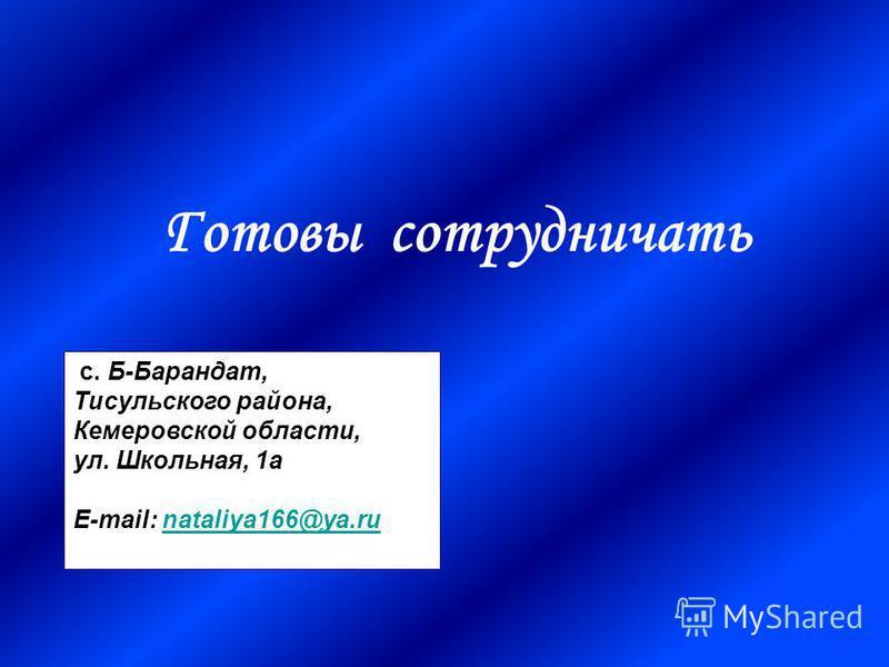 Готовы сотрудничать с. Б-Барандат, Тисульского района, Кемеровской области, ул. Школьная, 1 а E-mail: nataliya166@ya.runataliya166@ya.ru
