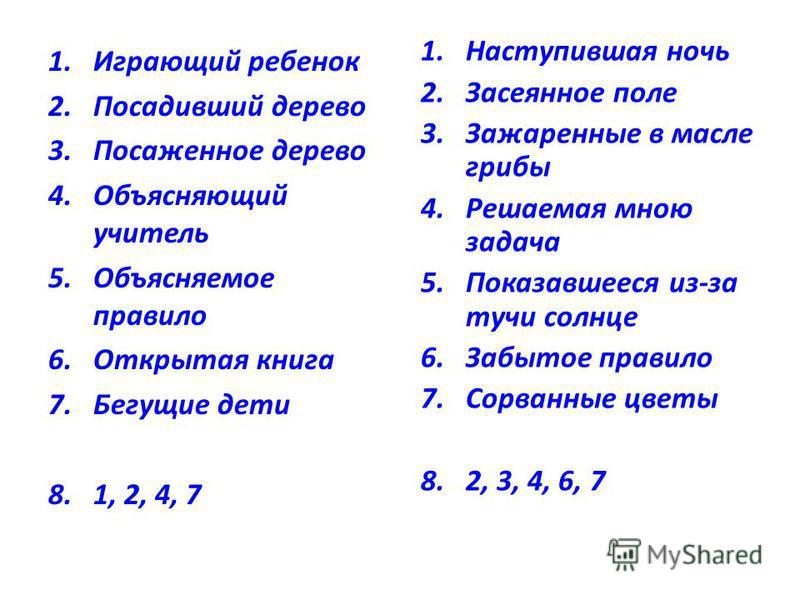 1. Играющий ребенок 2. Посадивший дерево 3. Посаженное дерево 4. Объясняющий учитель 5. Объясняемое правило 6. Открытая книга 7. Бегущие дети 8.1, 2, 4, 7 1. Наступившая ночь 2. Засеянное поле 3. Зажаренные в масле грибы 4. Решаемая мною задача 5. По