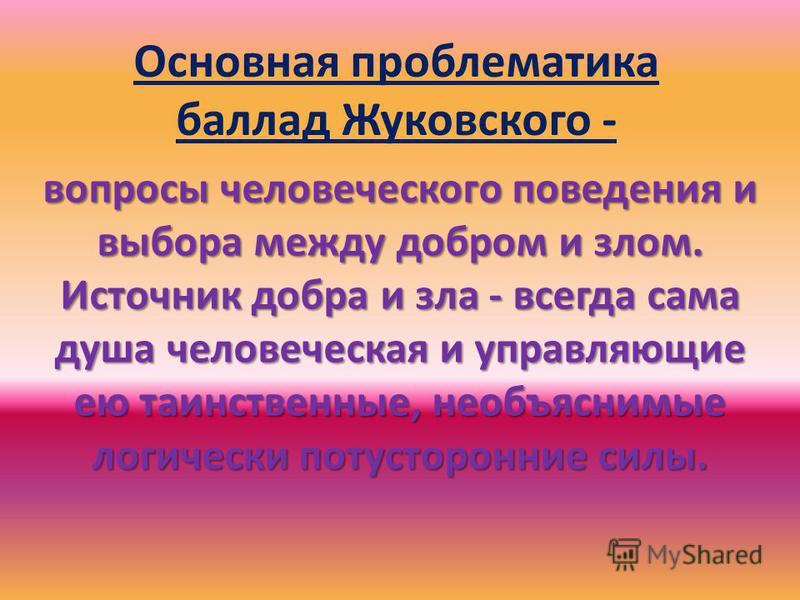 Основная проблематика баллад Жуковского - вопросы человеческого поведения и выбора между добром и злом. Источник добра и зла - всегда сама душа человеческая и управляющие ею таинственные, необъяснимые логически потусторонние силы.