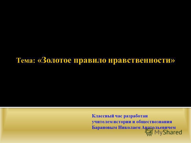 Классный час разработан учителем истории и обществознания Барановым Николаем Анатольевичем