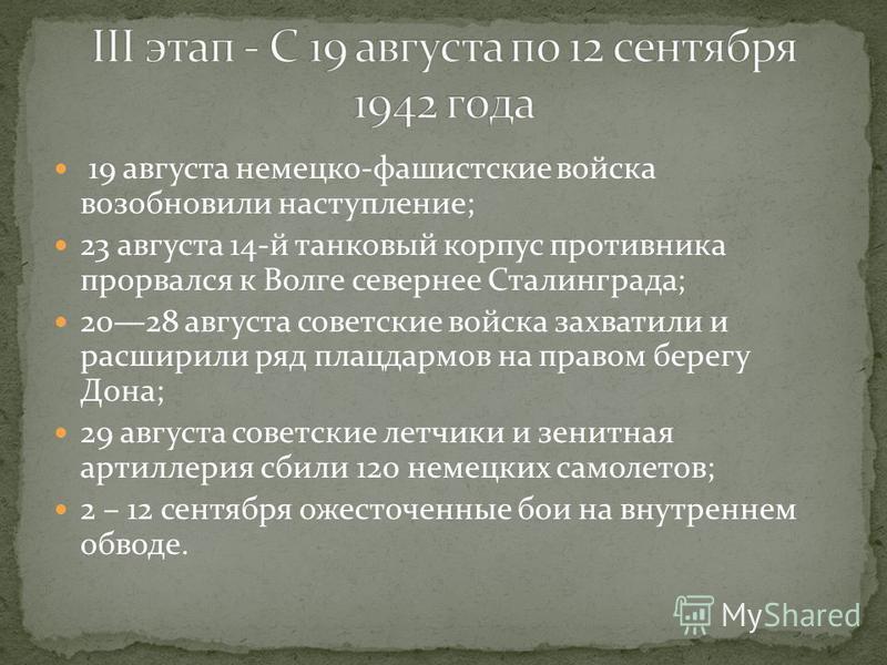 19 августа немецко-фашистские войска возобновили наступление; 23 августа 14-й танковый корпус противника прорвался к Волге севернее Сталинграда; 2028 августа советские войска захватили и расширили ряд плацдармов на правом берегу Дона; 29 августа сове