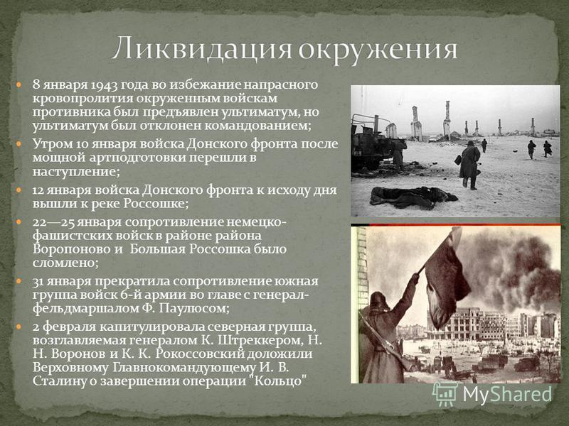 8 января 1943 года во избежание напрасного кровопролития окруженным войскам противника был предъявлен ультиматум, но ультиматум был отклонен командованием; Утром 10 января войска Донского фронта после мощной артподготовки перешли в наступление; 12 ян