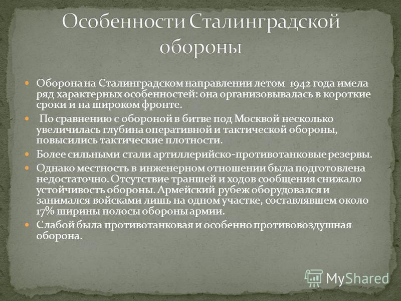 Оборона на Сталинградском направлении летом 1942 года имела ряд характерных особенностей: она организовывалась в короткие сроки и на широком фронте. По сравнению с обороной в битве под Москвой несколько увеличилась глубина оперативной и тактической о