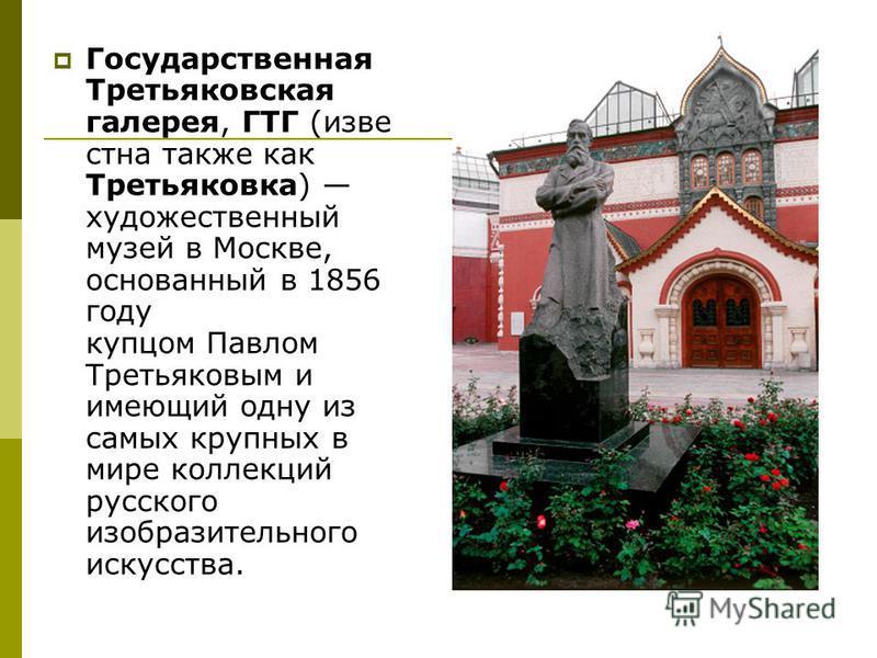 Государственная Третьяковская галерея, ГТГ (известна также как Третьяковка) художественный музей в Москве, основанный в 1856 году купцом Павлом Третьяковым и имеющий одну из самых крупных в мире коллекций русского изобразительного искусства.