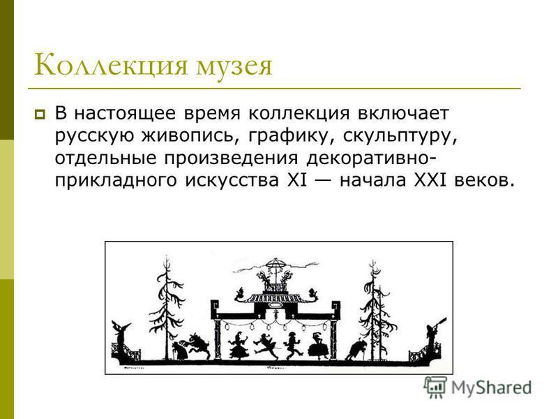 Коллекция музея В настоящее время коллекция включает русскую живопись, графику, скульптуру, отдельные произведения декоративно- прикладного искусства XI начала XXI веков.