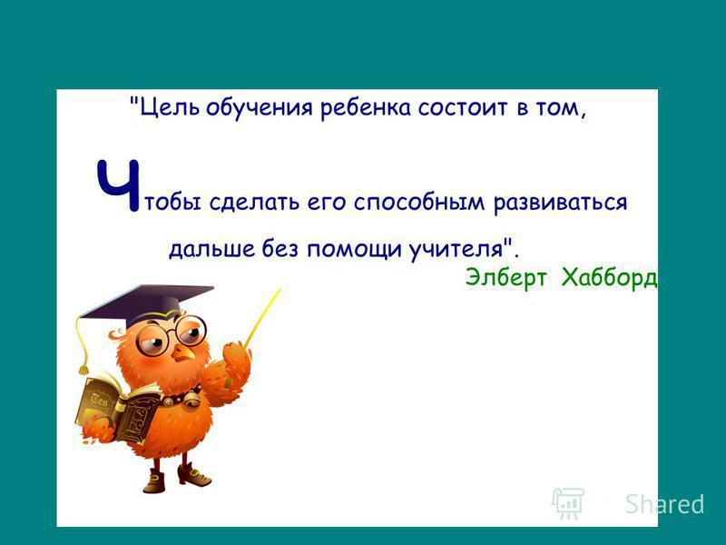 Цель обучения ребенка состоит в том, чтобы сделать его способным развиваться дальше без помощи учителя. Элберт Хабборд