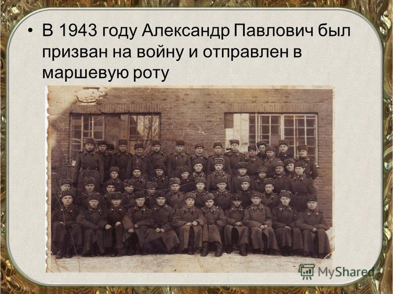 В 1943 году Александр Павлович был призван на войну и отправлен в маршевую роту
