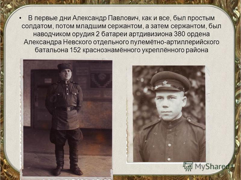 В первые дни Александр Павлович, как и все, был простым солдатом, потом младшим сержантом, а затем сержантом, был наводчиком орудия 2 батареи артдивизиона 380 ордена Александра Невского отдельного пулемётно-артиллерийского батальона 152 краснознамённ