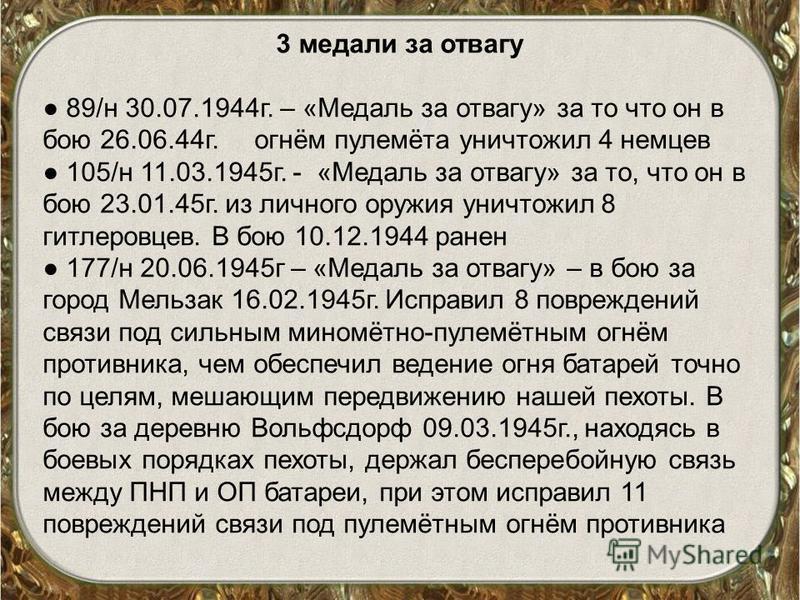 3 медали за отвагу 89/н 30.07.1944 г. – «Медаль за отвагу» за то что он в бою 26.06.44 г. огнём пулемёта уничтожил 4 немцев 105/н 11.03.1945 г. - «Медаль за отвагу» за то, что он в бою 23.01.45 г. из личного оружия уничтожил 8 гитлеровцев. В бою 10.1