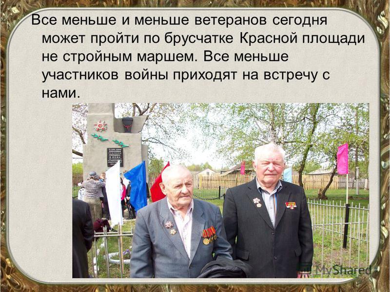 Все меньше и меньше ветеранов сегодня может пройти по брусчатке Красной площади не стройным маршем. Все меньше участников войны приходят на встречу с нами.