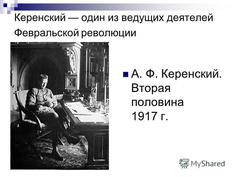 Керенский один из ведущих деятелей Февральской революции А. Ф. Керенский. Вторая половина 1917 г.