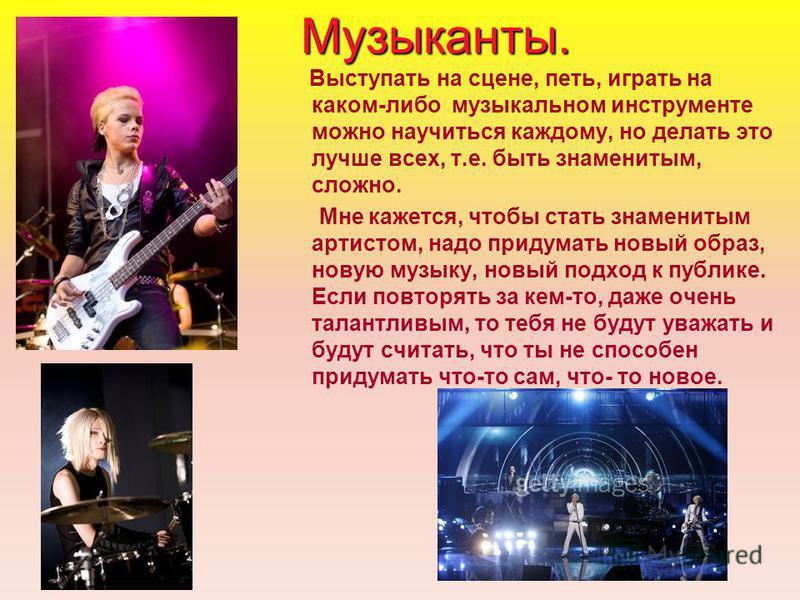 Музыканты. Выступать на сцене, петь, играть на каком-либо музыкальном инструменте можно научиться каждому, но делать это лучше всех, т.е. быть знаменитым, сложно. Мне кажется, чтобы стать знаменитым артистом, надо придумать новый образ, новую музыку,