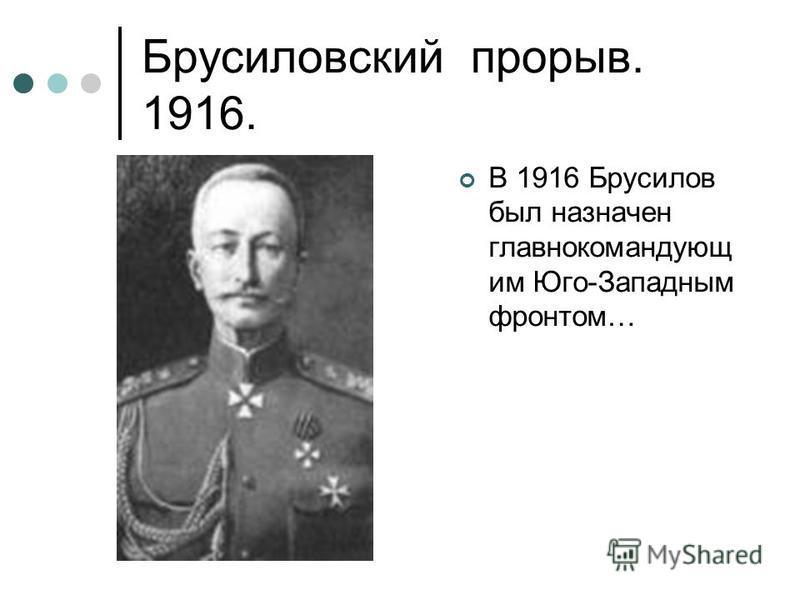 Брусиловский прорыв. 1916. В 1916 Брусилов был назначен главнокомандующим Юго-Западным фронтом…