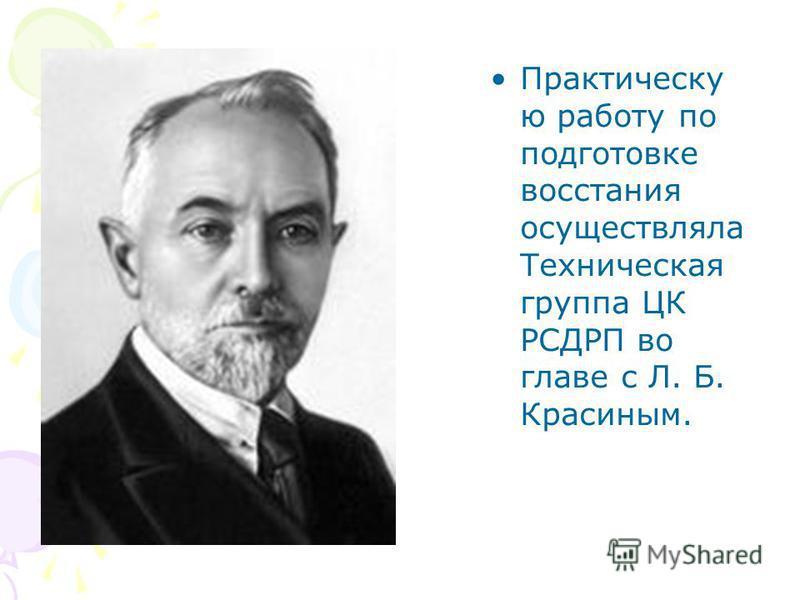 Практическу ю работу по подготовке восстания осуществляла Техническая группа ЦК РСДРП во главе с Л. Б. Красиным.
