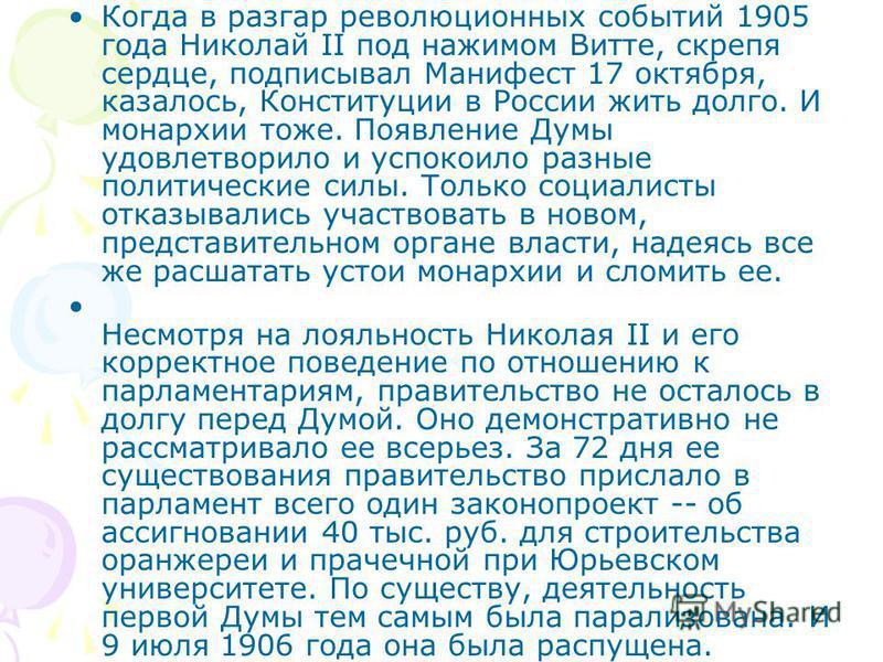 Когда в разгар революционных событий 1905 года Николай II под нажимом Витте, скрепя сердце, подписывал Манифест 17 октября, казалось, Конституции в России жить долго. И монархии тоже. Появление Думы удовлетворило и успокоило разные политические силы.