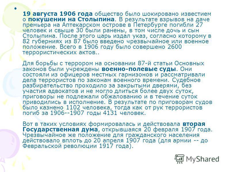 19 августа 1906 года общество было шокировано известием о покушении на Столыпина. В результате взрывов на даче премьера на Аптекарском острове в Петербурге погибли 27 человек и свыше 30 были ранены, в том числе дочь и сын Столыпина. После этого царь