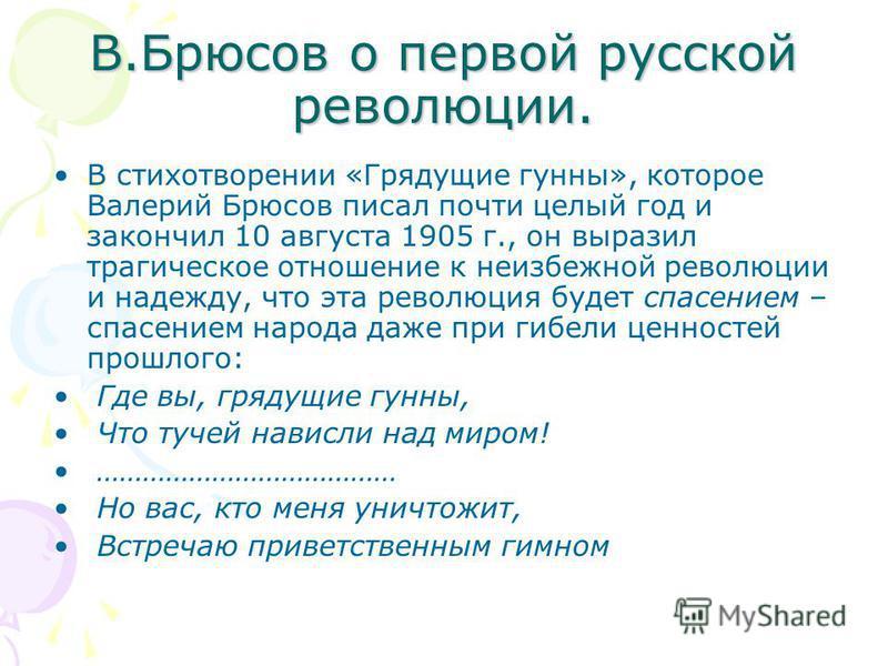 В.Брюсов о первой русской революции. В стихотворении «Грядущие гунны», которое Валерий Брюсов писал почти целый год и закончил 10 августа 1905 г., он выразил трагическое отношение к неизбежной революции и надежду, что эта революция будет спасением –