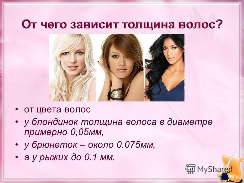 от цвета волос у блондинок толщина волоса в диаметре примерно 0,05 мм, у брюнеток – около 0.075 мм, а у рыжих до 0.1 мм.
