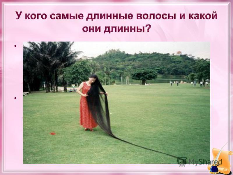 Самые длинные волосы принадлежат китаянке Се Цюпин (Xie Qiuping), которая отращивала их с 1973(тогда ей было 13 лет) до 2004 года. Длина её волос составила 5,627 метров (18 футов и 5, 54 дюймов) 8 мая 2004 года. Её волосы остаются самыми длинными и п