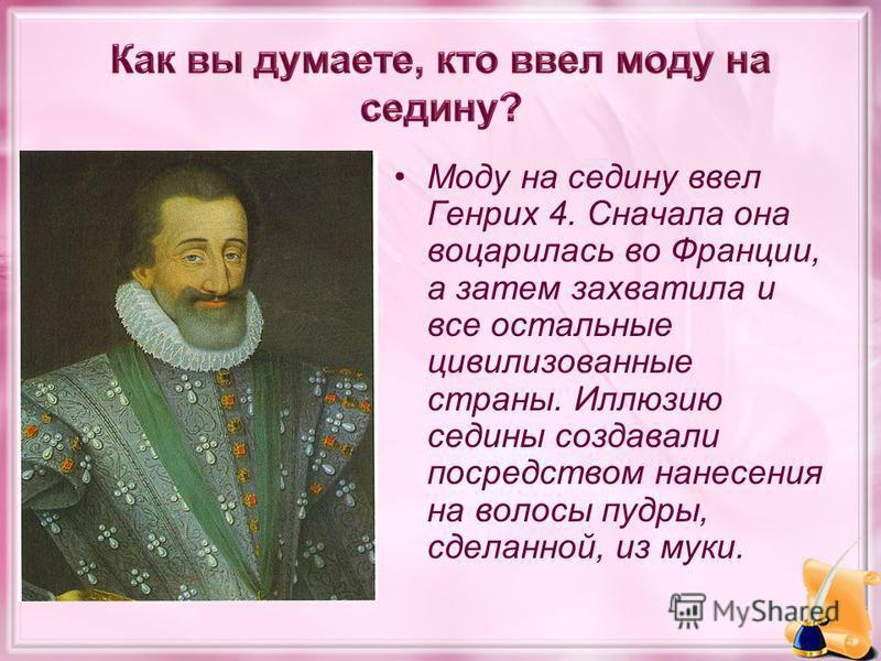 Моду на седину ввел Генрих 4. Сначала она воцарилась во Франции, а затем захватила и все остальные цивилизованные страны. Иллюзию седины создавали посредством нанесения на волосы пудры, сделанной, из муки.