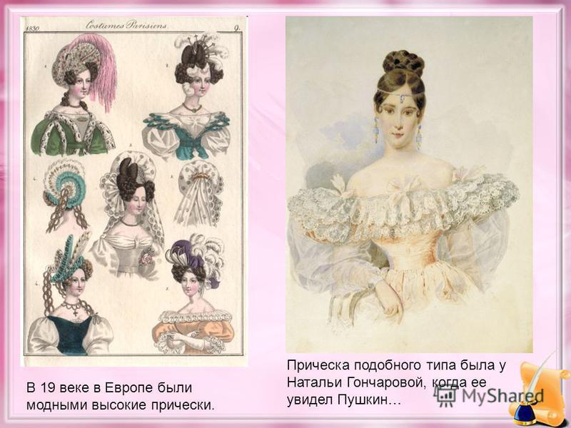 В 19 веке в Европе были модными высокие прически. Прическа подобного типа была у Натальи Гончаровой, когда ее увидел Пушкин…