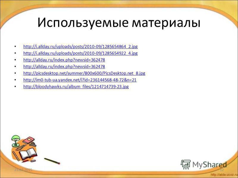 Используемые материалы http://i.allday.ru/uploads/posts/2010-09/1285654864_2. jpg http://i.allday.ru/uploads/posts/2010-09/1285654922_4. jpg http://allday.ru/index.php?newsid=362478 http://picsdesktop.net/summer/800x600/PicsDesktop.net_8. jpg http://