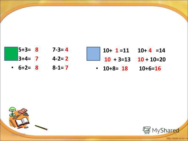 5+3= 8 7-3= 4 3+4= 7 4-2= 2 6+2= 8 8-1= 7 10+ 1 =11 10+ 4 =14 10 + 3=13 10 + 10=20 10+8= 18 10+6=16 23.07.20155