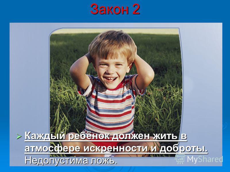 Закон 2 Каждый ребёнок должен жить в атмосфере искренности и доброты. Недопустима ложь. Каждый ребёнок должен жить в атмосфере искренности и доброты. Недопустима ложь.