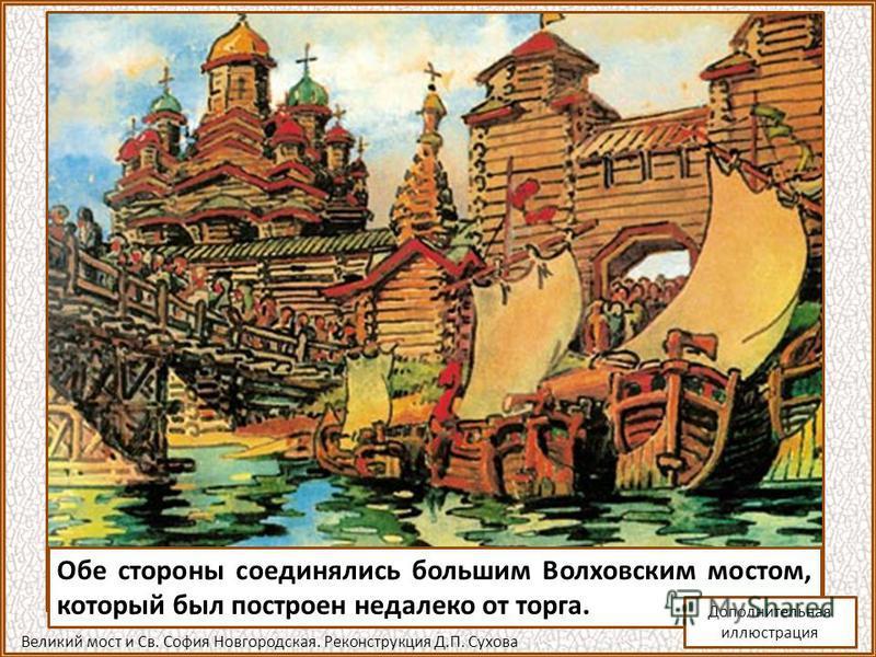 Обе стороны соединялись большим Волховским мостом, который был построен недалеко от торга. Великий мост и Св. София Новгородская. Реконструкция Д.П. Сухова Дополнительная иллюстрация