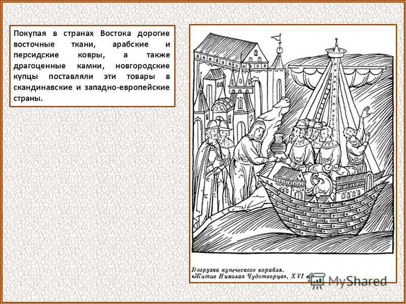 Покупая в странах Востока дорогие восточные ткани, арабские и персидские ковры, а также драгоценные камни, новгородские купцы поставляли эти товары в скандинавские и западно-европейские страны.