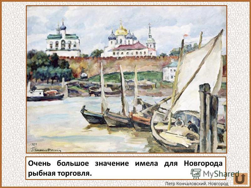 Очень большое значение имела для Новгорода рыбная торговля. Петр Кончаловский. Новгород