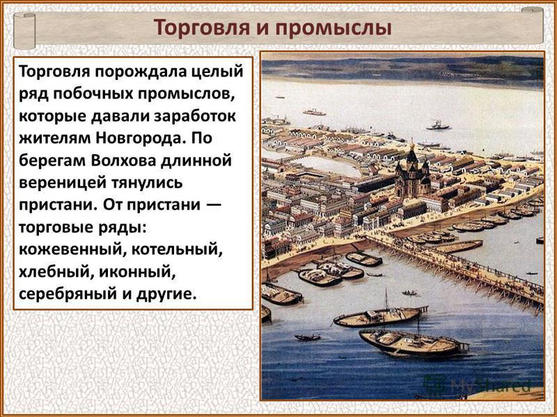 Торговля и промыслы Торговля порождала целый ряд побочных промыслов, которые давали заработок жителям Новгорода. По берегам Волхова длинной вереницей тянулись пристани. От пристани торговые ряды: кожевенный, котельный, хлебный, иконный, серебряный и