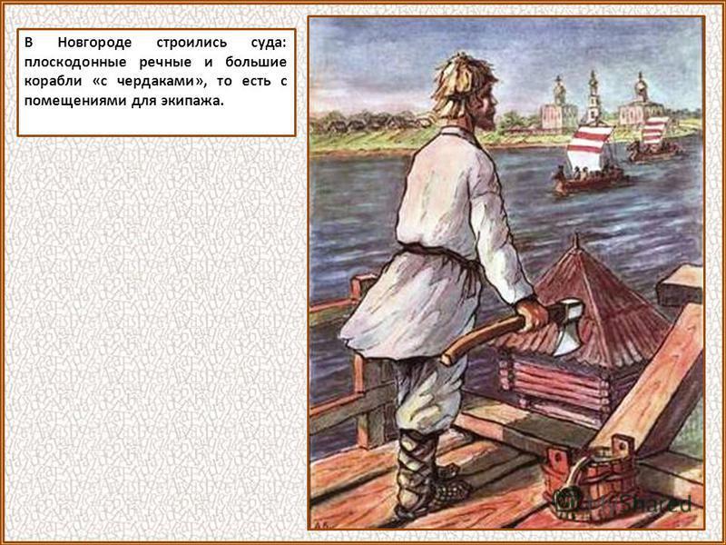 В Новгороде строились суда: плоскодонные речные и большие корабли «с чердаками», то есть с помещениями для экипажа.