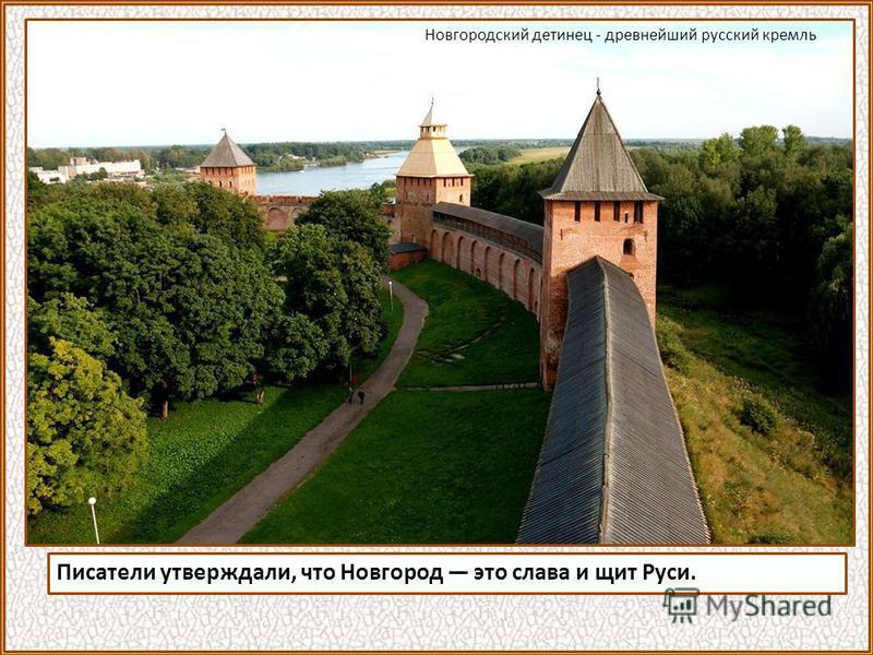 Писатели утверждали, что Новгород это слава и щит Руси. Новгородский детинец - древнейший русский кремль