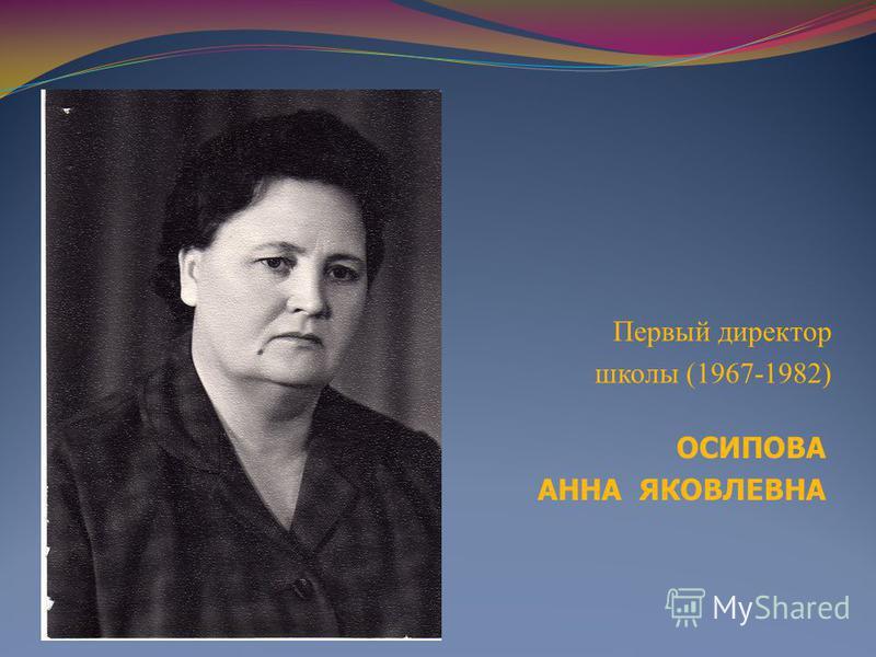 ОСИПОВА АННА ЯКОВЛЕВНА Первый директор школы (1967-1982)