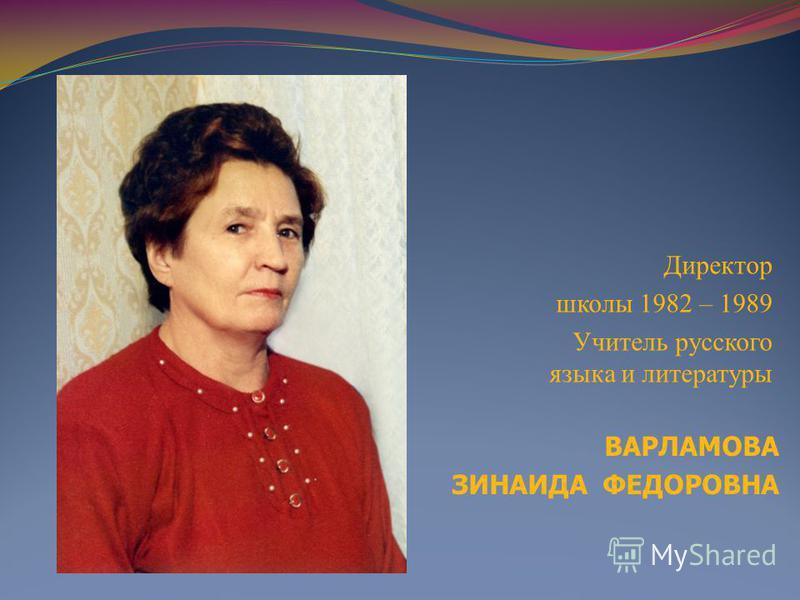 ВАРЛАМОВА ЗИНАИДА ФЕДОРОВНА Директор школы 1982 – 1989 Учитель русского языка и литературы