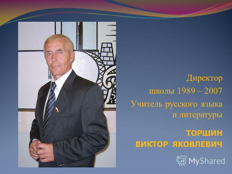 ТОРШИН ВИКТОР ЯКОВЛЕВИЧ Директор школы 1989 – 2007 Учитель русского языка и литературы