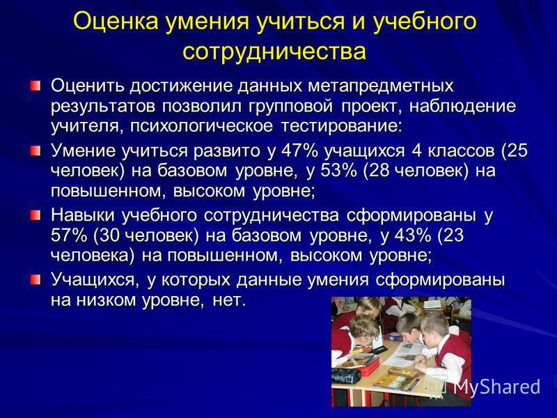 Оценка умения учиться и учебного сотрудничества Оценить достижение данных метапредметных результатов позволил групповой проект, наблюдение учителя, психологическое тестирование: Умение учиться развито у 47% учащихся 4 классов (25 человек) на базовом