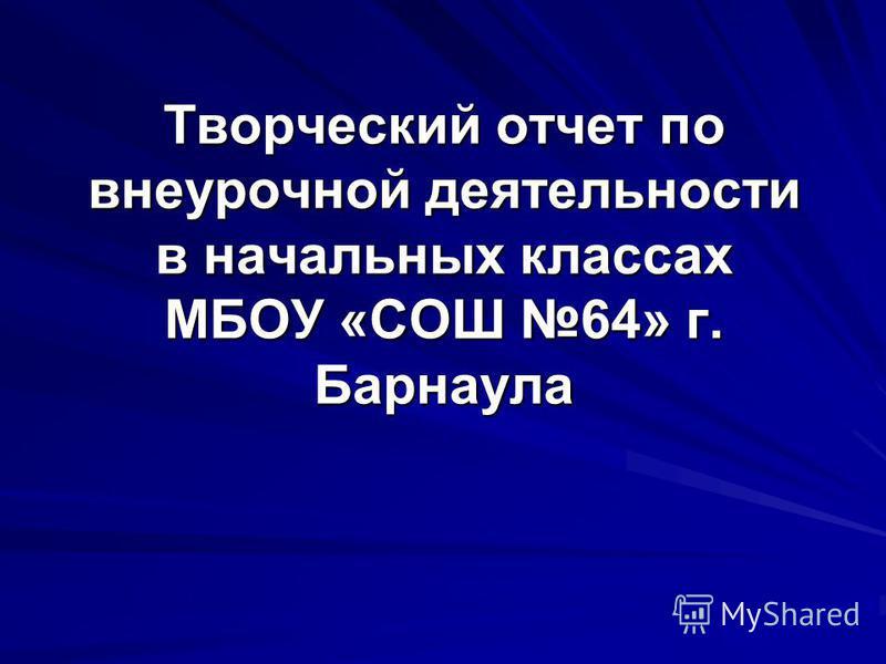 Творческий отчет по внеурочной деятельности в начальных классах МБОУ «СОШ 64» г. Барнаула