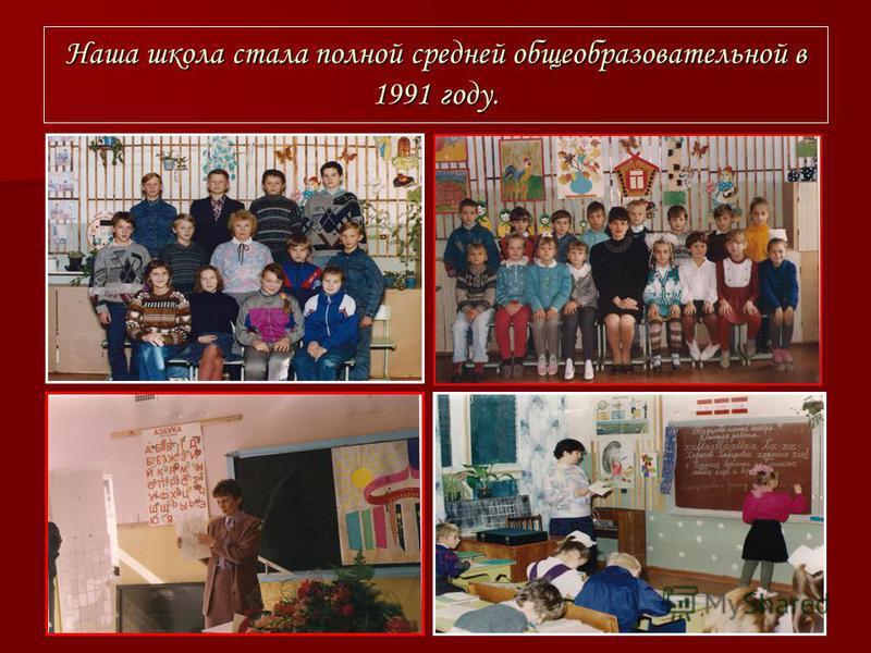 Наша школа стала полной средней общеобразовательной в 1991 году.