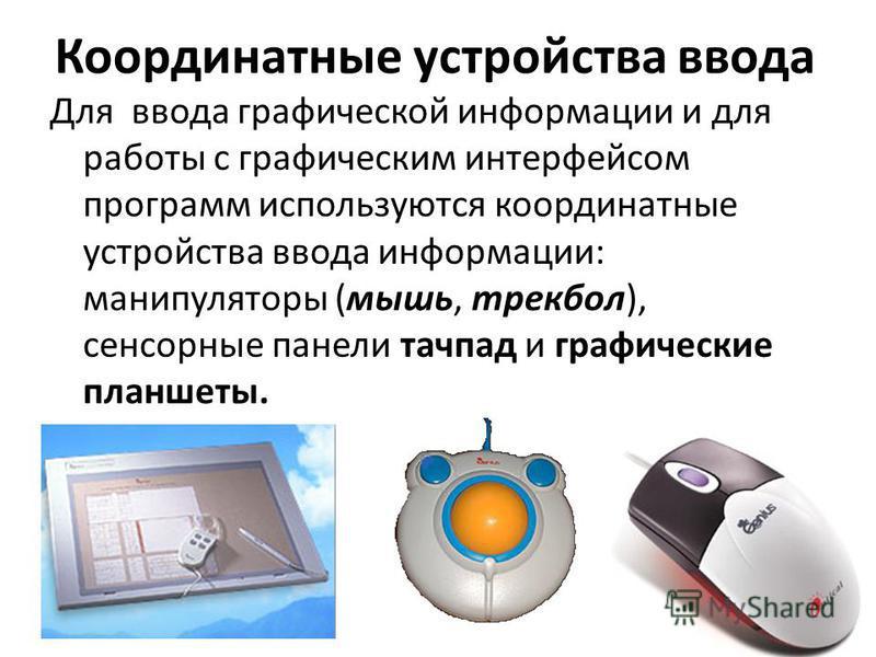 Координатные устройства ввода Для ввода графической информации и для работы с графическим интерфейсом программ используются координатные устройства ввода информации: манипуляторы (мышь, трекбол), сенсорные панели тачпад и графические планшеты.