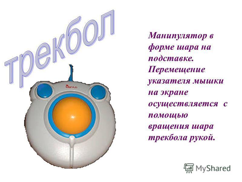 Манипулятор в форме шара на подставке. Перемещение указателя мышки на экране осуществляется с помощью вращения шара трекбола рукой.