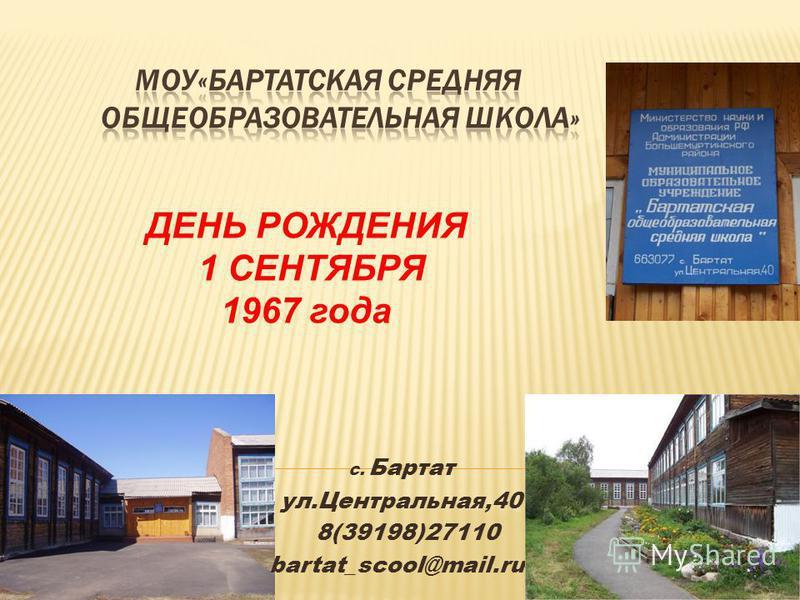 с. Бартат ул.Центральная,40 8(39198)27110 bartat_scool@mail.ru ДЕНЬ РОЖДЕНИЯ 1 СЕНТЯБРЯ 1967 года