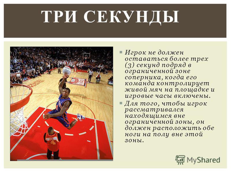 Игрок не должен оставаться более трех (3) секунд подряд в ограниченной зоне соперника, когда его команда контролирует живой мяч на площадке и игровые часы включены. Для того, чтобы игрок рассматривался находящимся вне ограниченной зоны, он должен рас