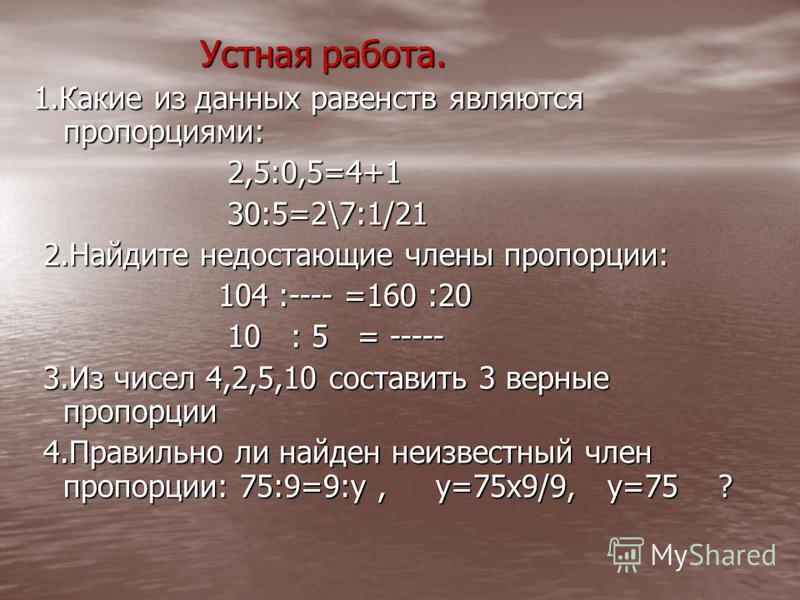 Устная работа. Устная работа. 1. Какие из данных равенств являются пропорциями: 2,5:0,5=4+1 2,5:0,5=4+1 30:5=2\7:1/21 30:5=2\7:1/21 2. Найдите недостающие члены пропорции: 2. Найдите недостающие члены пропорции: 104 :---- =160 :20 104 :---- =160 :20